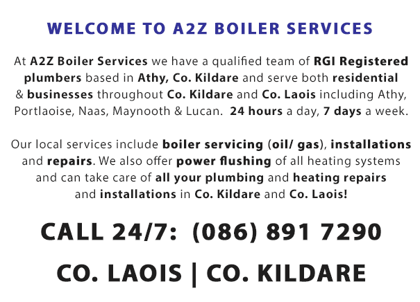 Welcome to A2Z Boiler Services - At A2Z Boiler Services we have a qualified team of RGII Registered plumbers based in Athy, Co. Kildare and serve both residential & businesses throughout Co. Kildare and Co. Laois including Athy, Portlaoise, Naas and Maynooth.  24 hours a day, 7 days a week. Our local plumbing services in Co. Laois and Co. Kildare include boiler service for oil boilers and gas boilers, boiler installations or replacements and boiler repairs. We also offer power flushing of all heating systems and can take care of all your plumbing and heating repairs and installations in Co. Kildare and Co. Laois! Call us 24 hours a day 7 days a week on (086) 891 7290