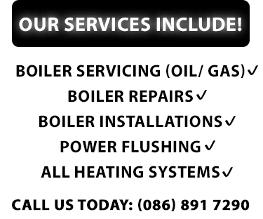 Our services include: Boiler servicing (oil/ gas), boiler repairs, boiler installations power flushing and all heating systems. Call us today: (086) 891 7290