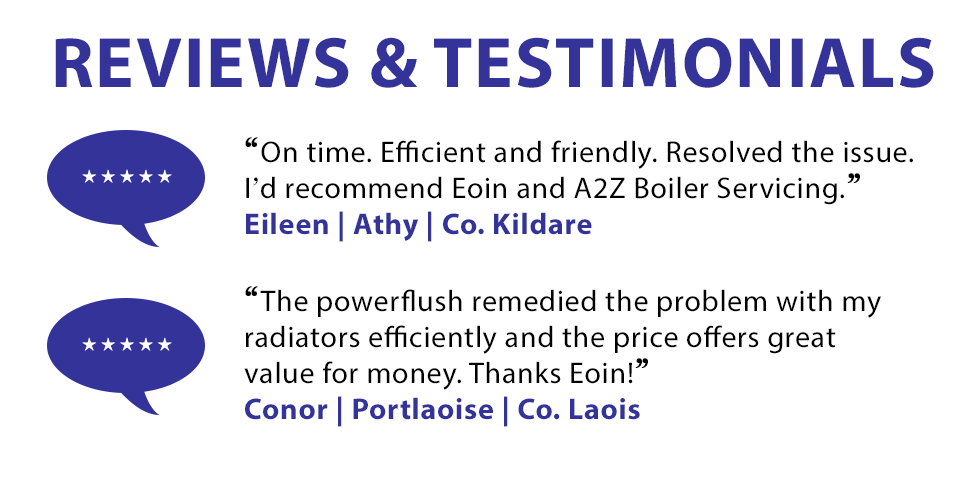 Read Our 5 Star Reviews and Testimonials for our plumbing service in Co. Kildare and Co. Laois - 1. 'On time. Efficient and friendly. Resolved the issue. I'd recommend Eoin and A2Z Boiler Servicing' - From Eileen in Athy, Co. Kildare 2. 'The powerflush remedied the problem with my radiators efficiently and the price offers great value for money. Thanks Eoin!' From Conor in Portlaoise, Co. Laois